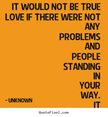 Quotes about love - It would not be true love if there were not any problems and people..