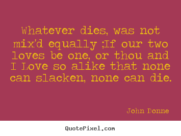 John Donne picture quote - Whatever dies, was not mix'd equally ;if our two loves be one, or thou.. - Love quote