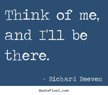 Think of me, and i'll be there. Richard Reeves good love quotes