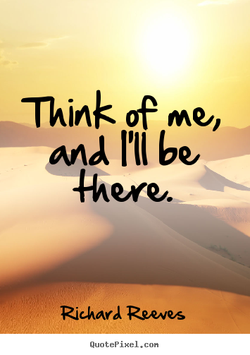 Richard Reeves picture quotes - Think of me, and i'll be there. - Love quotes