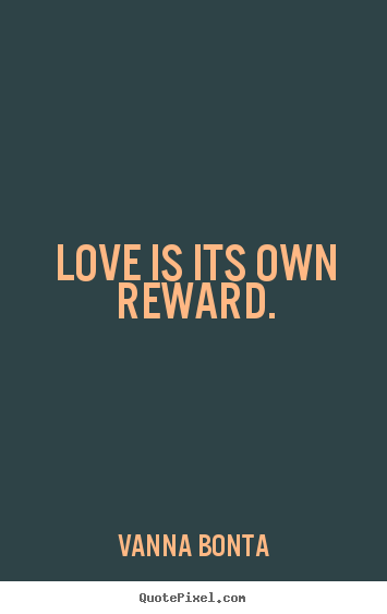 Quote about love - Love is its own reward.