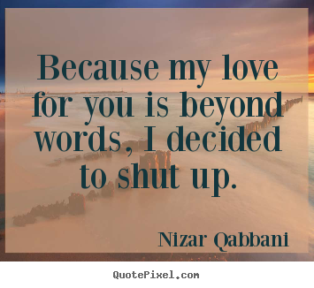 Nizar Qabbani picture sayings - Because my love for you is beyond words, i.. - Love quotes