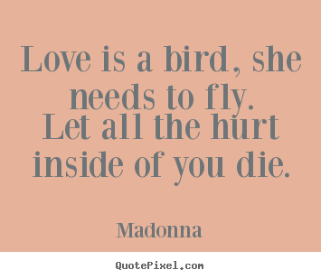 Love quotes - Love is a bird, she needs to fly.let all the hurt inside..