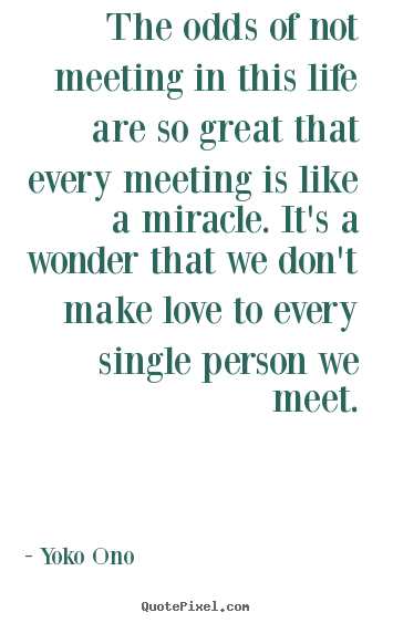 Quotes about love - The odds of not meeting in this life are so great ...