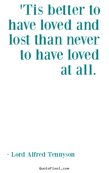 Lord Alfred Tennyson picture quote - 'tis better to have loved and lost than never to have.. - Love quote