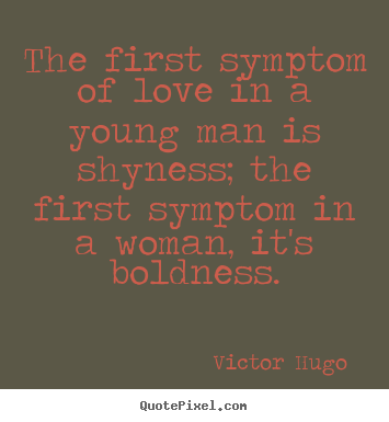 The first symptom of love in a young man is shyness;.. Victor Hugo  best love quote