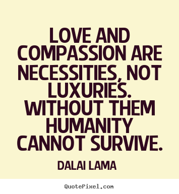 Dalai Lama  picture quotes - Love and compassion are necessities, not luxuries. without them.. - Love quotes