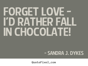 Sandra J. Dykes image quotes - Forget love - i'd rather fall in chocolate! - Love sayings