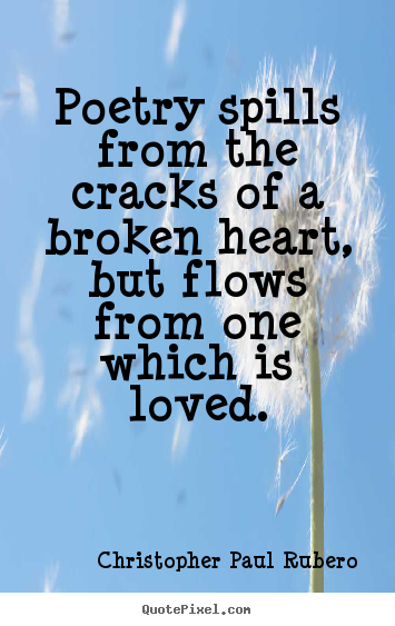 Love quote - Poetry spills from the cracks of a broken heart, but flows from one..