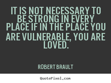 Quotes about love - It is not necessary to be strong in every place if in the place..