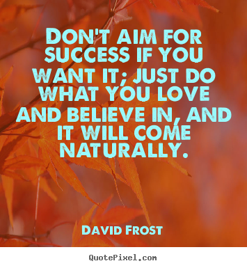Love quotes - Don't aim for success if you want it; just do what you love and..