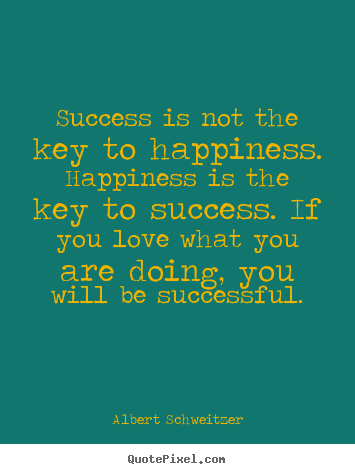 Success is not the key to happiness. happiness is the key to success... Albert Schweitzer  love quotes