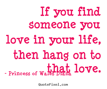 Princess Of Wales Diana picture quotes - If you find someone you love in your life, then hang on to that.. - Love quotes