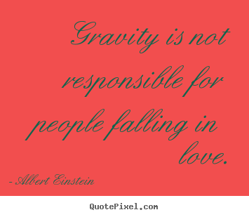 Love sayings - Gravity is not responsible for people falling in love.