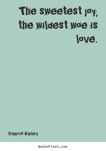 Francis Bailey image quotes - The sweetest joy, the wildest woe is love. - Love quote