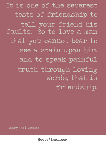 It is one of the severest tests of friendship to tell your friend.. Henry Ward Beecher great love quote