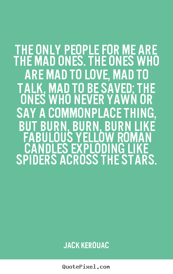 Charmant Quotes About Love   The Only People For Me Are The Mad Ones. The Ones