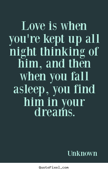 Unknown picture quotes - Love is when you're kept up all night thinking of him, and.. - Love quotes
