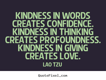 Kindness in words creates confidence. kindness.. Lao Tzu great love quote