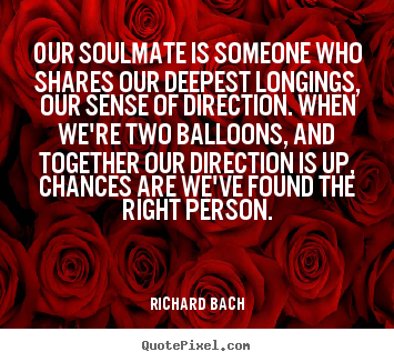 Love quotes - Our soulmate is someone who shares our deepest longings,..