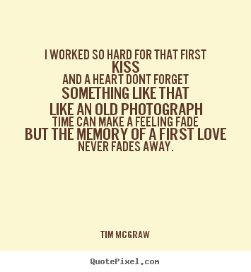 Tim McGraw picture quotes - I worked so hard for that first kissand a heart.. - Love quote