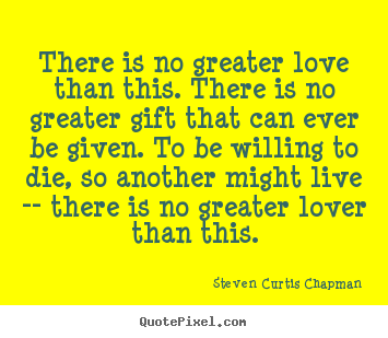 Steven Curtis Chapman picture quotes - There is no greater love than this. there is no greater gift that can.. - Love quotes