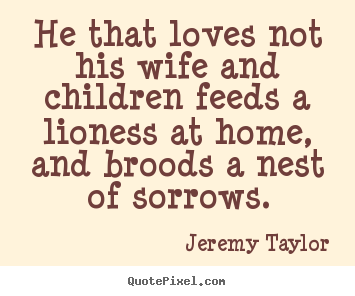 He that loves not his wife and children feeds a lioness.. Jeremy Taylor greatest love quote