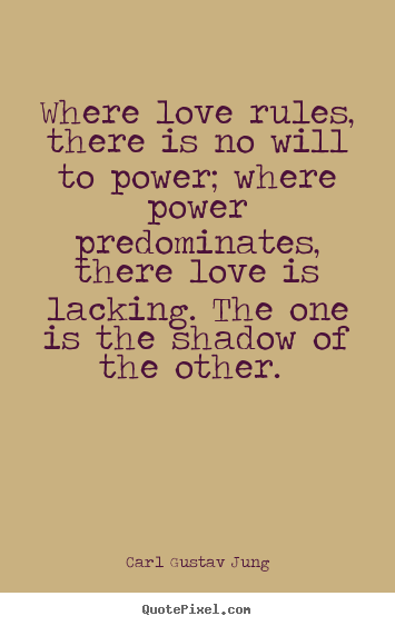 Quote about love - Where love rules, there is no will to power; where power predominates,..