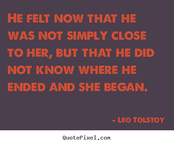 Quote about love - He felt now that he was not simply close to..