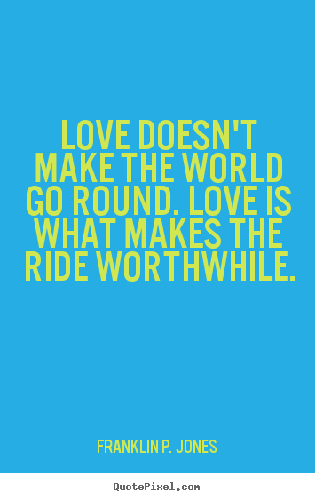Love quotes - Love doesn't make the world go round. love is what makes..