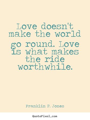Love quotes - Love doesn't make the world go round. love is..