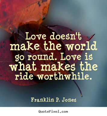 Franklin P. Jones picture quote - Love doesn't make the world go round. love is what.. - Love quotes