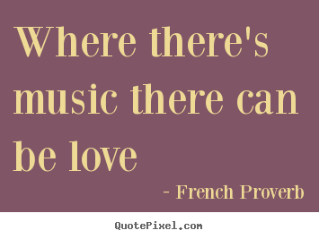 Where Theres Music There Can Be Love French Proverb Famous Love Quotes