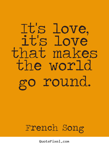 Quotes about love - It's love, it's love that makes the world go round.