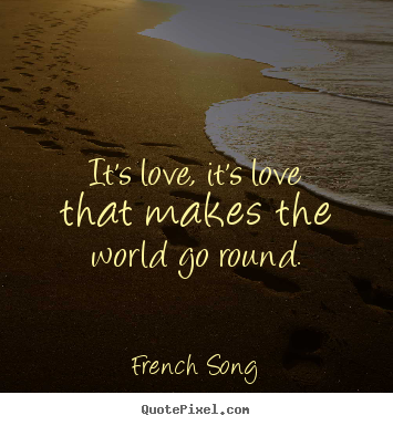 It's love, it's love that makes the world go round. French Song good love quote