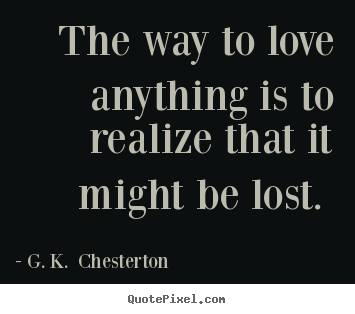 Love quotes - The way to love anything is to realize that it might be lost...