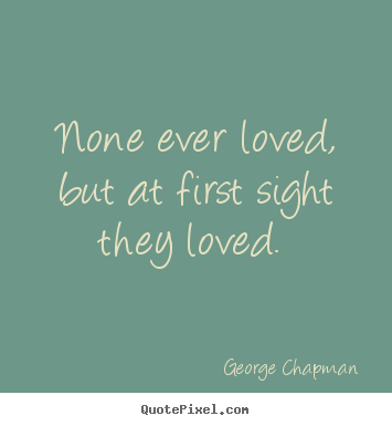 Quotes about love - None ever loved, but at first sight they loved.