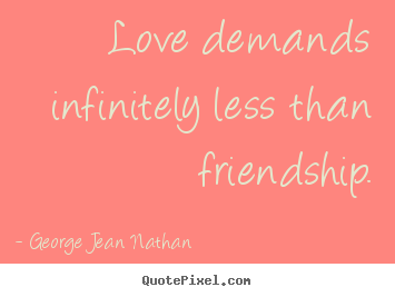 George Jean Nathan picture quotes - Love demands infinitely less than friendship. - Love quotes
