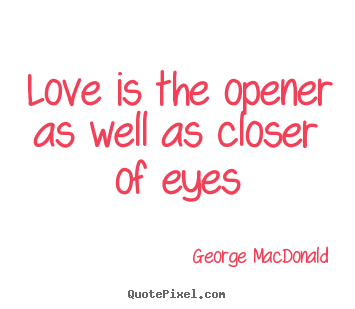 Love is the opener as well as closer of eyes George MacDonald great love quotes