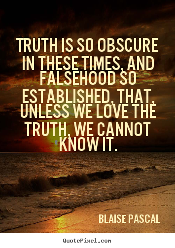 Sayings about love - Truth is so obscure in these times, and falsehood..