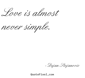 Love Is Almost Never Simple. Dejan Stojanovic Famous Love Quote