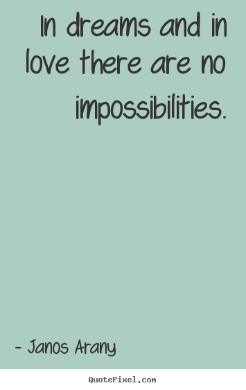 Love quotes - In dreams and in love there are no impossibilities.