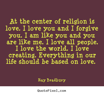 Ray Bradbury image quotes - At the center of religion is love. i love you.. - Love quote