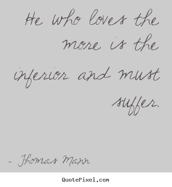 Create graphic picture quotes about love - He who loves the more is the inferior and must suffer.