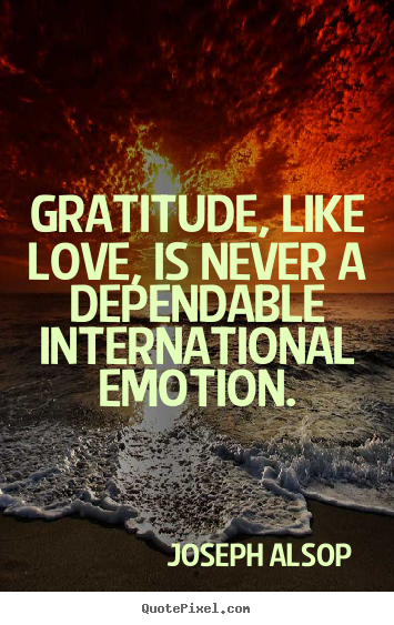 Love quotes - Gratitude, like love, is never a dependable international..