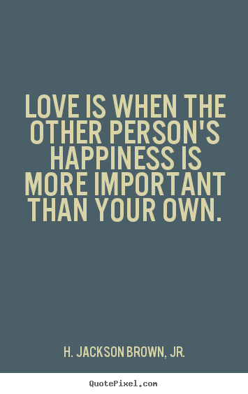 Create your own picture quotes about love - Love is when the other person's happiness is more important..