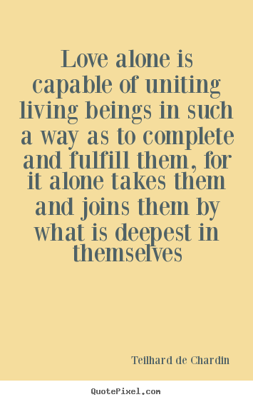 Quotes about love - Love alone is capable of uniting living beings in such..