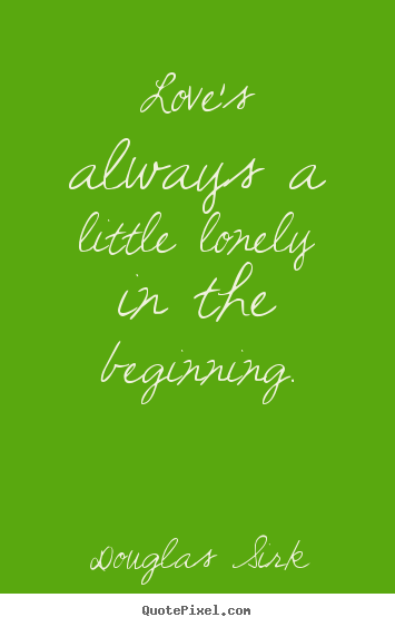 Love quotes - Love's always a little lonely in the beginning.