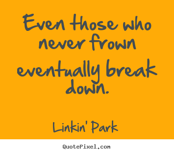 Make Your Own >> Linkin' Park picture quote - Even those who never frown eventually break.. - Love quotes