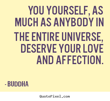 You yourself, as much as anybody in the entire universe,.. Buddha  best love quotes